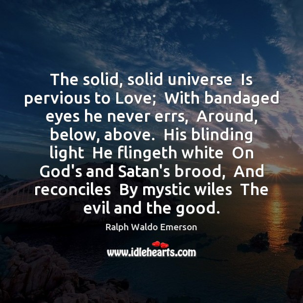 The solid, solid universe  Is pervious to Love;  With bandaged eyes he Image