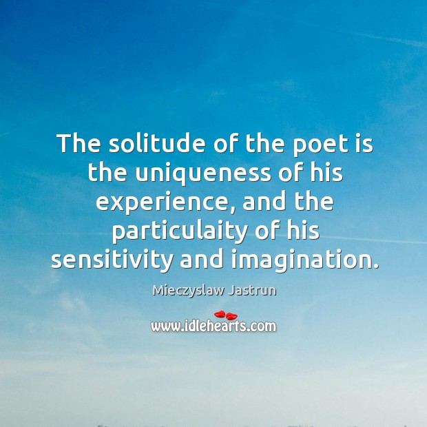 The solitude of the poet is the uniqueness of his experience, and Image