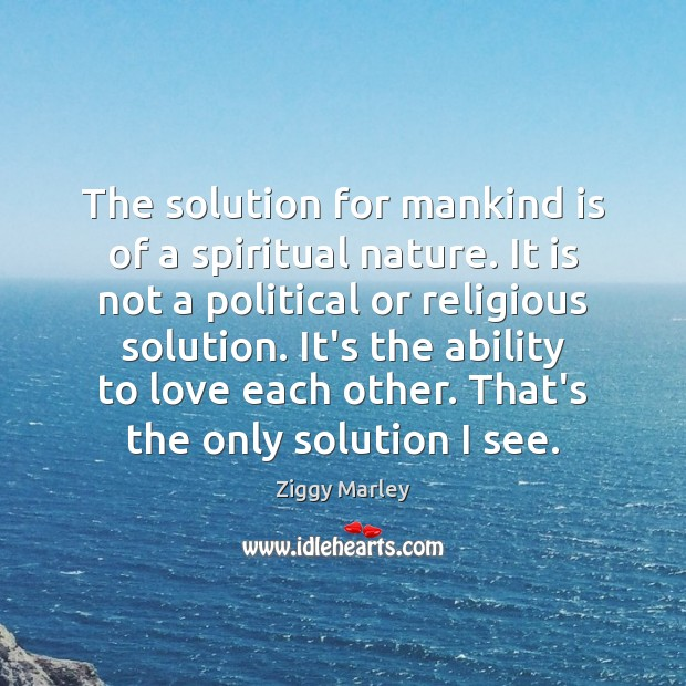 The solution for mankind is of a spiritual nature. It is not Ziggy Marley Picture Quote