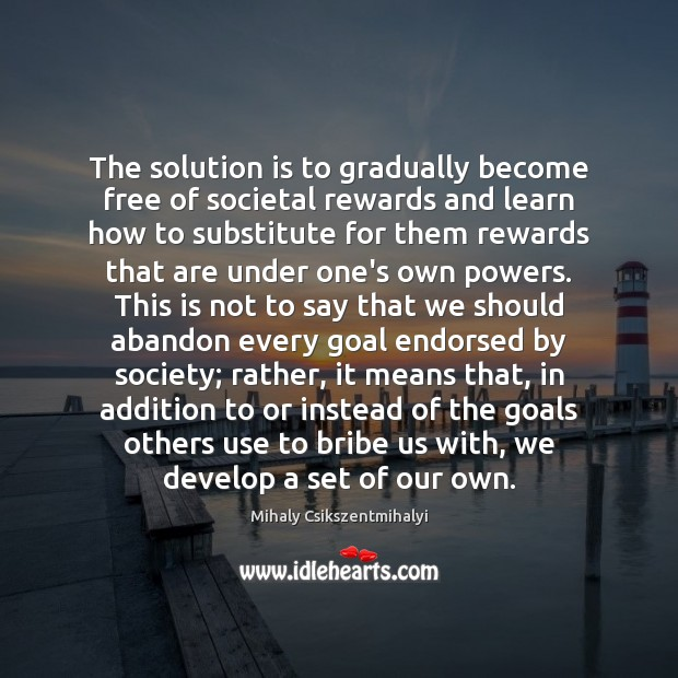 The solution is to gradually become free of societal rewards and learn Solution Quotes Image