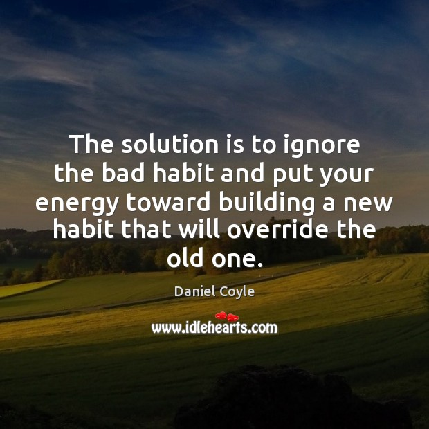 The solution is to ignore the bad habit and put your energy Solution Quotes Image
