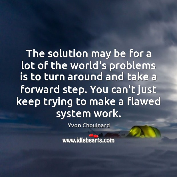 The solution may be for a lot of the world's problems is Yvon Chouinard Picture Quote