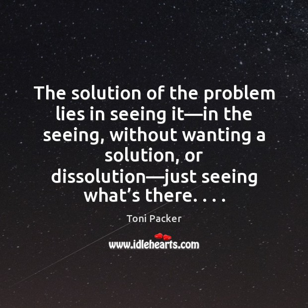 The solution of the problem lies in seeing it—in the seeing, Toni Packer Picture Quote