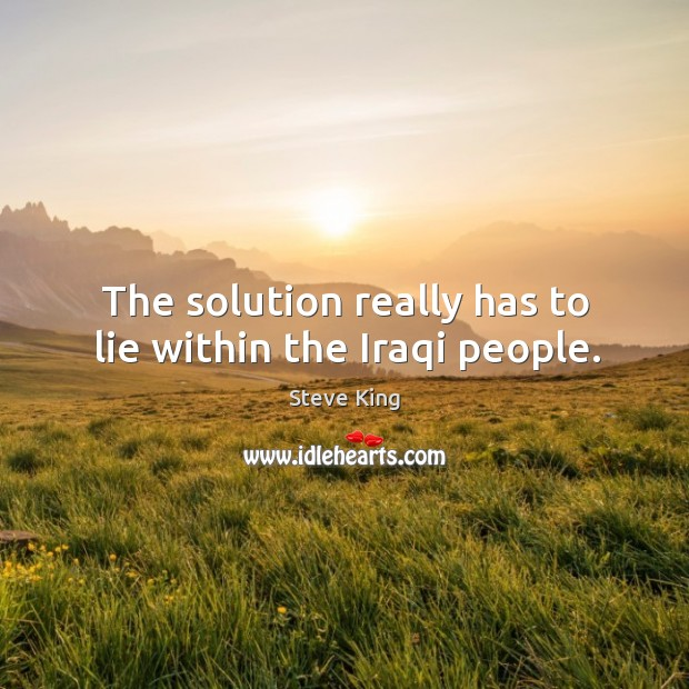 The solution really has to lie within the iraqi people. Steve King Picture Quote