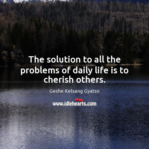 The solution to all the problems of daily life is to cherish others. Geshe Kelsang Gyatso Picture Quote