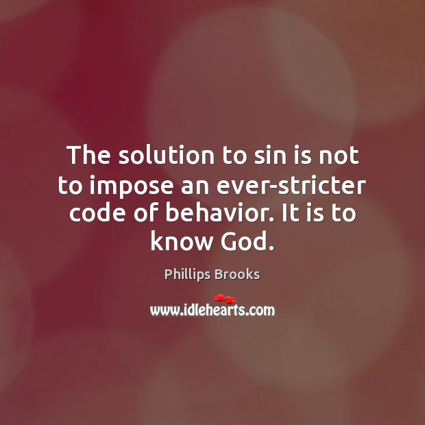 The solution to sin is not to impose an ever-stricter code of behavior. It is to know God. Phillips Brooks Picture Quote