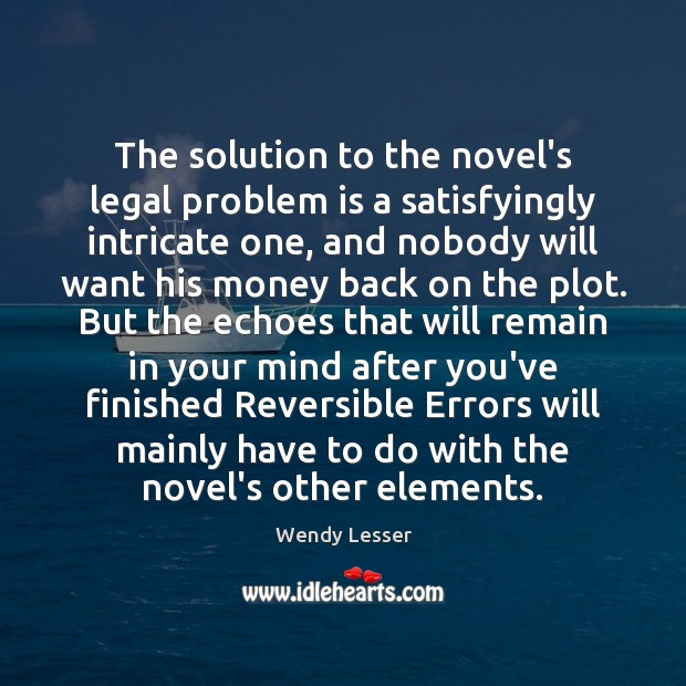 The solution to the novel's legal problem is a satisfyingly intricate one, Wendy Lesser Picture Quote