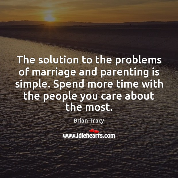 The solution to the problems of marriage and parenting is simple. Spend Parenting Quotes Image