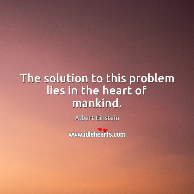 The solution to this problem lies in the heart of mankind. Albert Einstein Picture Quote