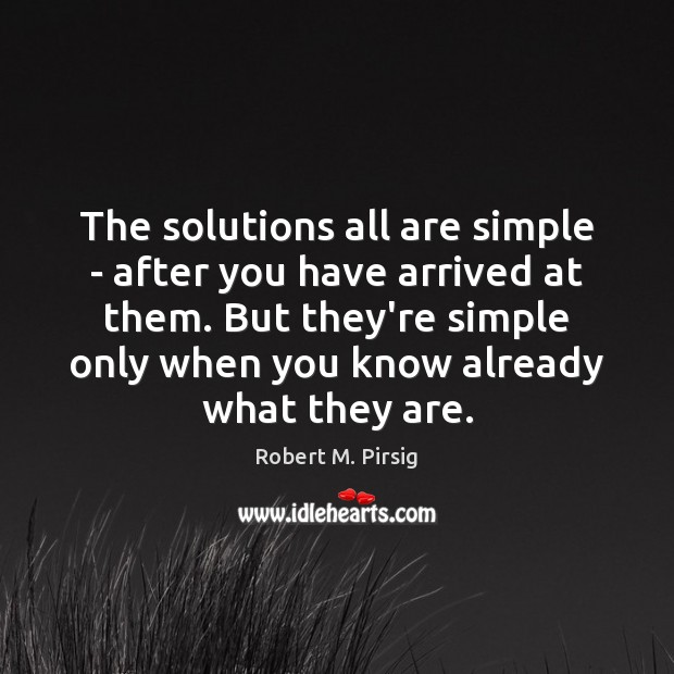 The solutions all are simple – after you have arrived at them. Robert M. Pirsig Picture Quote