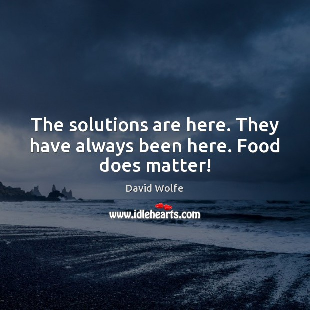 The solutions are here. They have always been here. Food does matter! David Wolfe Picture Quote