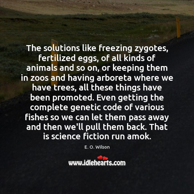 The solutions like freezing zygotes, fertilized eggs, of all kinds of animals E. O. Wilson Picture Quote