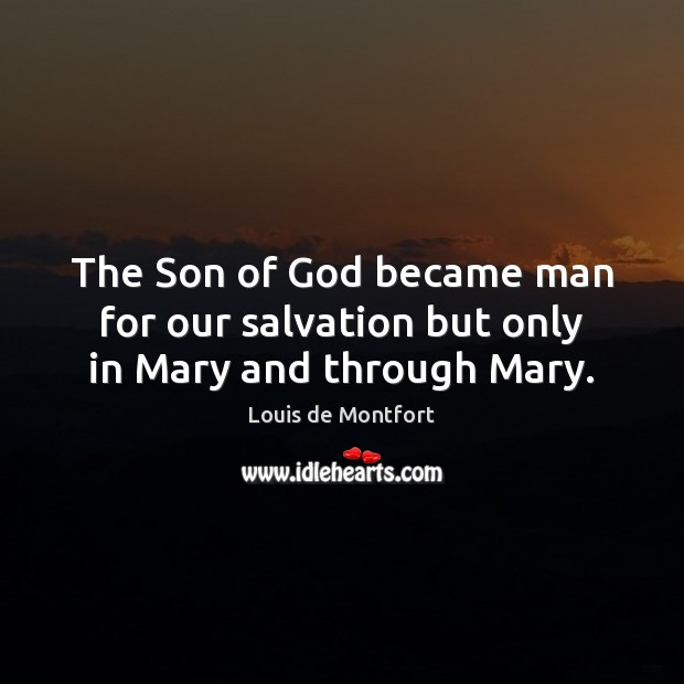 The Son of God became man for our salvation but only in Mary and through Mary. Louis de Montfort Picture Quote