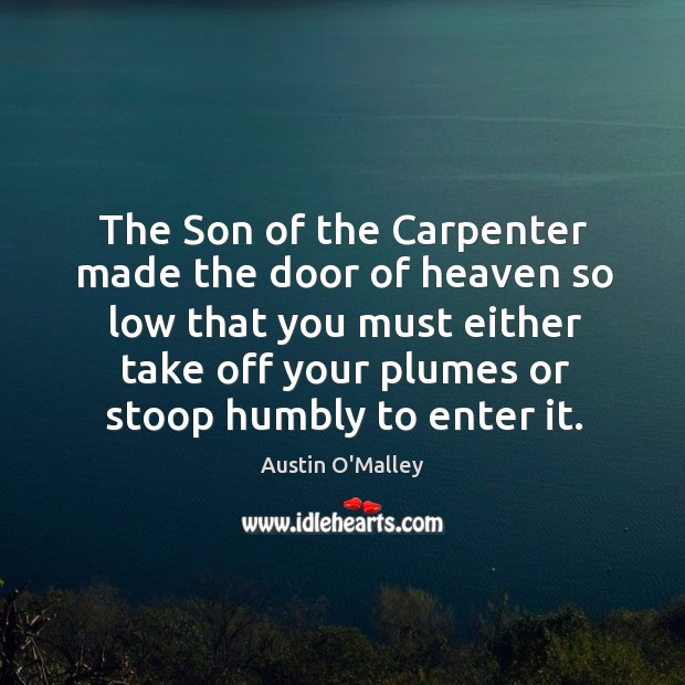 The Son of the Carpenter made the door of heaven so low Image