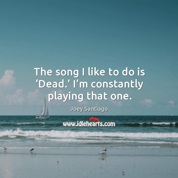 The song I like to do is 'dead.' I'm constantly playing that one. Joey Santiago Picture Quote