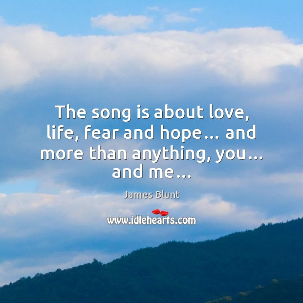 The song is about love, life, fear and hope… and more than anything, you… and me… Image