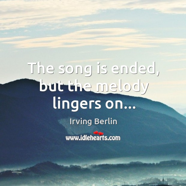 Image, The song is ended, but the melody lingers on…