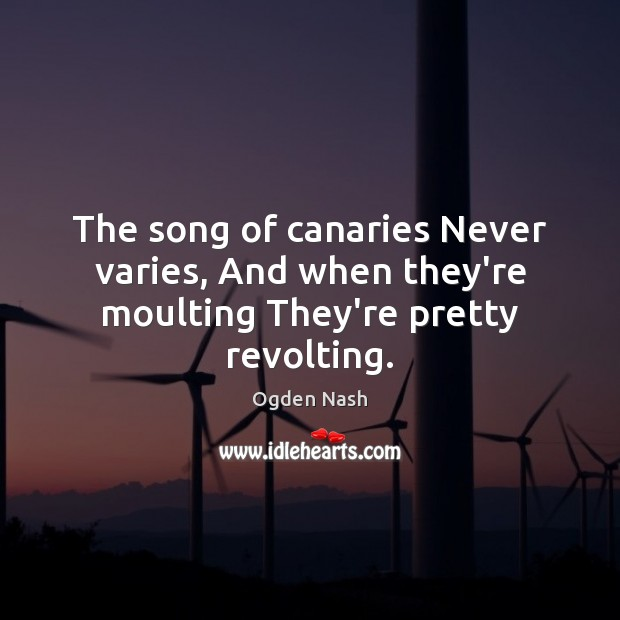 The song of canaries Never varies, And when they're moulting They're pretty revolting. Ogden Nash Picture Quote