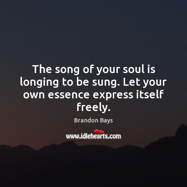 Image, The song of your soul is longing to be sung. Let your own essence express itself freely.