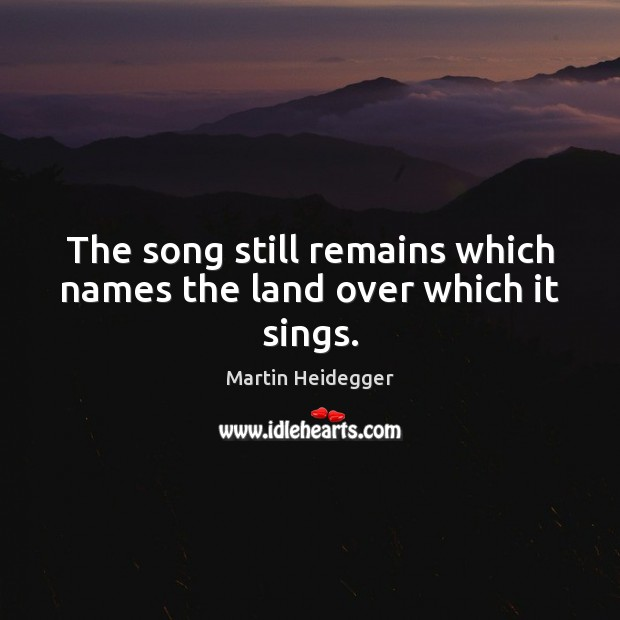 The song still remains which names the land over which it sings. Martin Heidegger Picture Quote