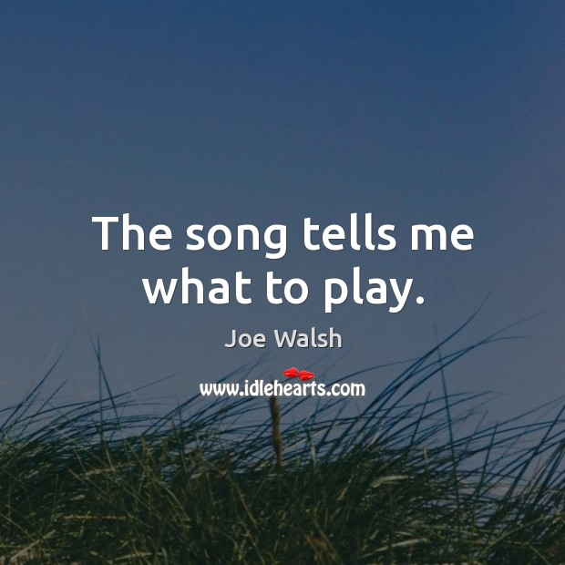 The song tells me what to play. Image