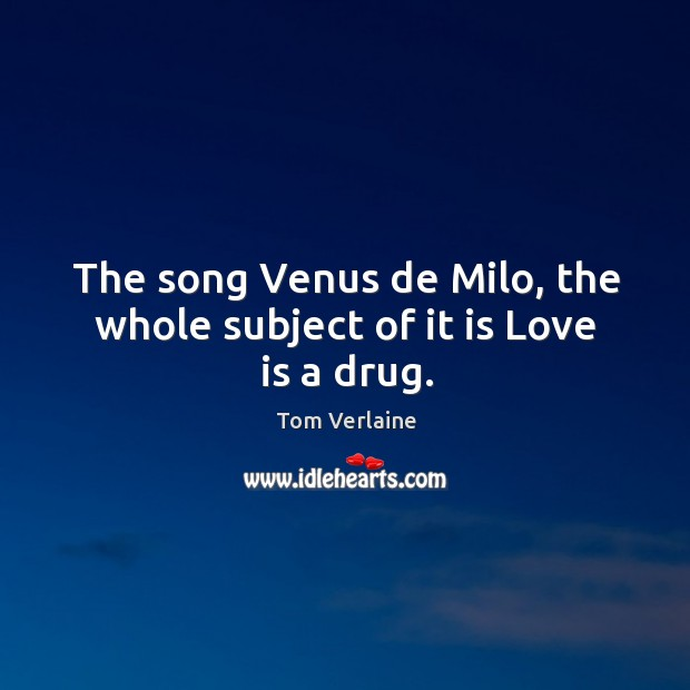 The song venus de milo, the whole subject of it is love is a drug. Tom Verlaine Picture Quote