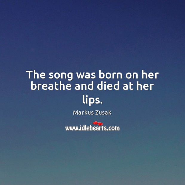 The song was born on her breathe and died at her lips. Markus Zusak Picture Quote