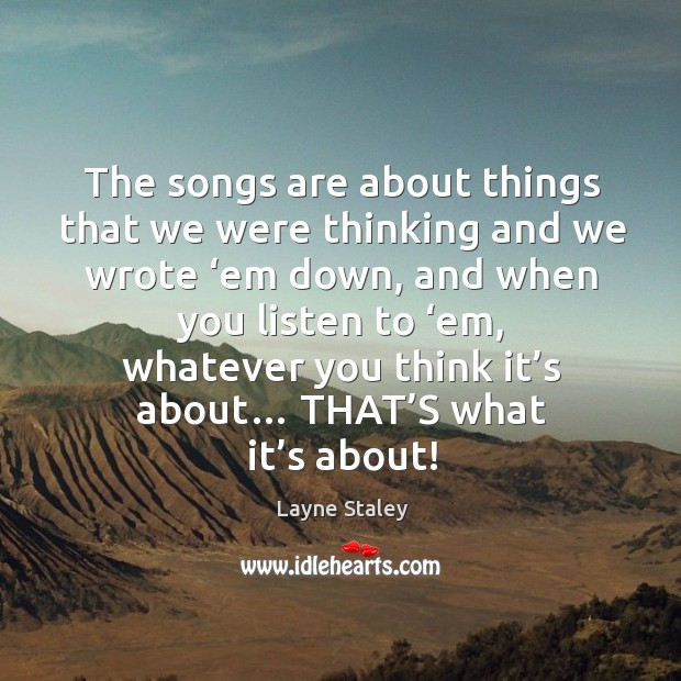 The songs are about things that we were thinking and we wrote 'em down Layne Staley Picture Quote