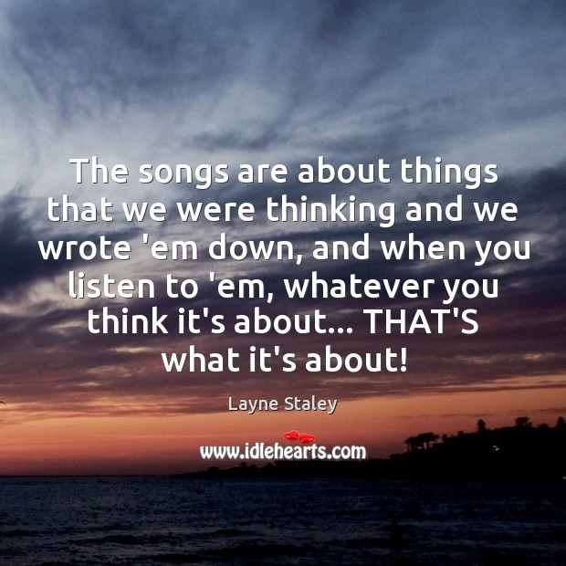 The songs are about things that we were thinking and we wrote Layne Staley Picture Quote