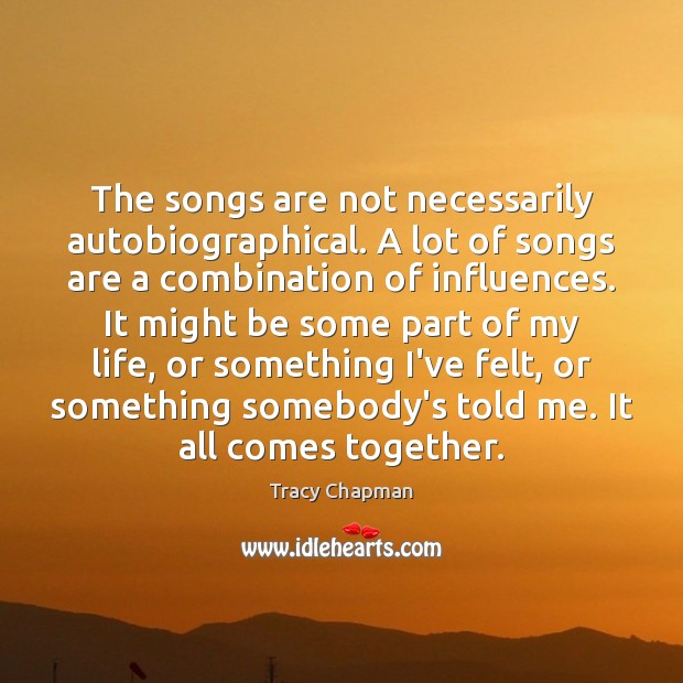The songs are not necessarily autobiographical. A lot of songs are a Image