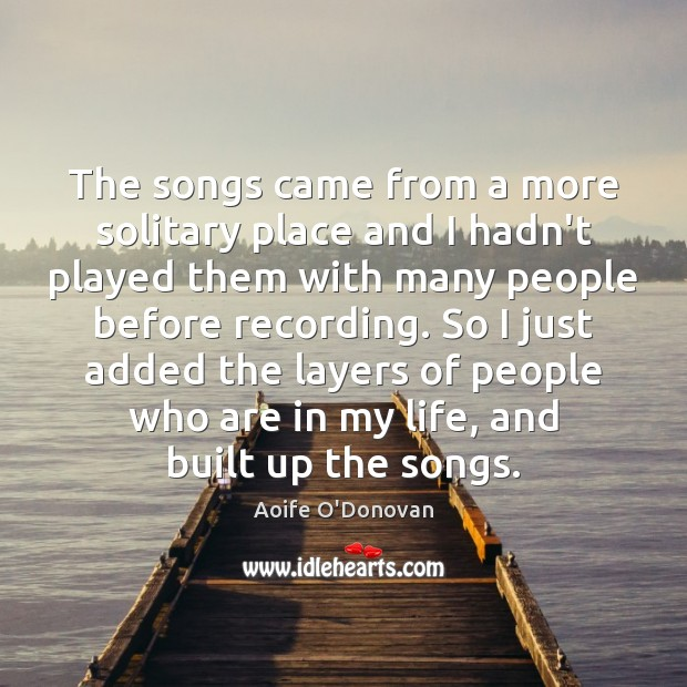 The songs came from a more solitary place and I hadn't played Image