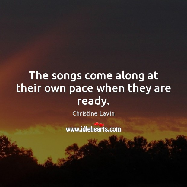 The songs come along at their own pace when they are ready. Image