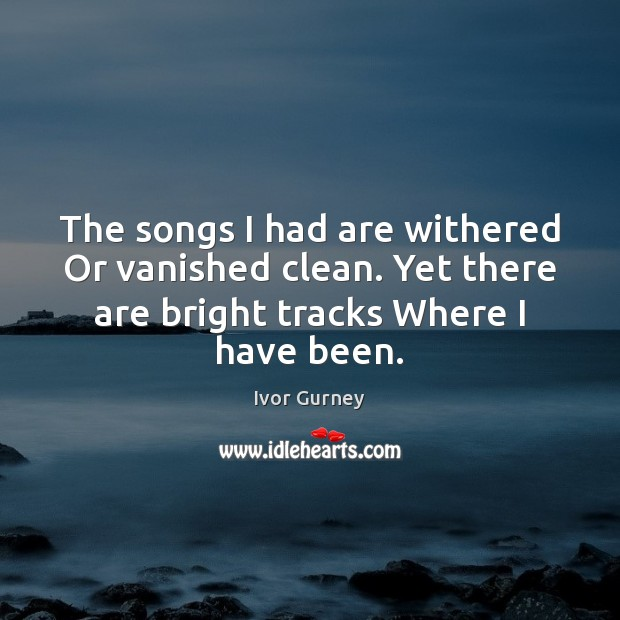The songs I had are withered Or vanished clean. Yet there are Image