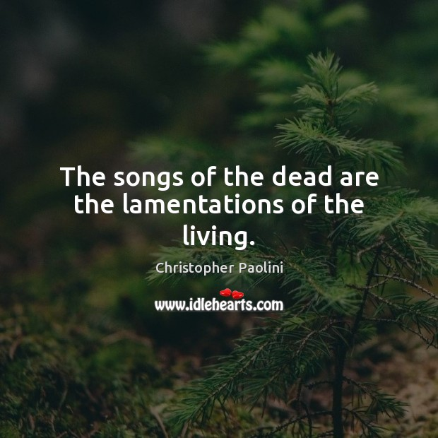 The songs of the dead are the lamentations of the living. Image