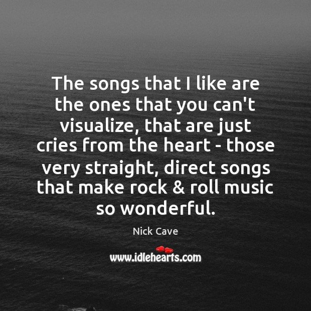 The songs that I like are the ones that you can't visualize, Nick Cave Picture Quote