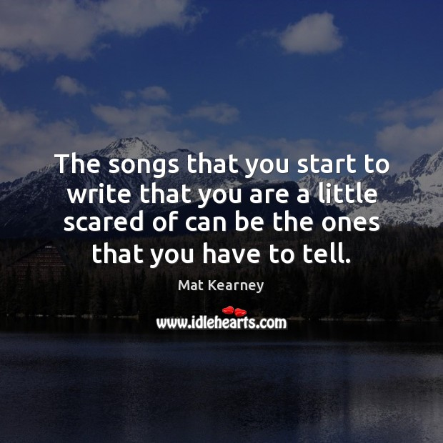 The songs that you start to write that you are a little Mat Kearney Picture Quote