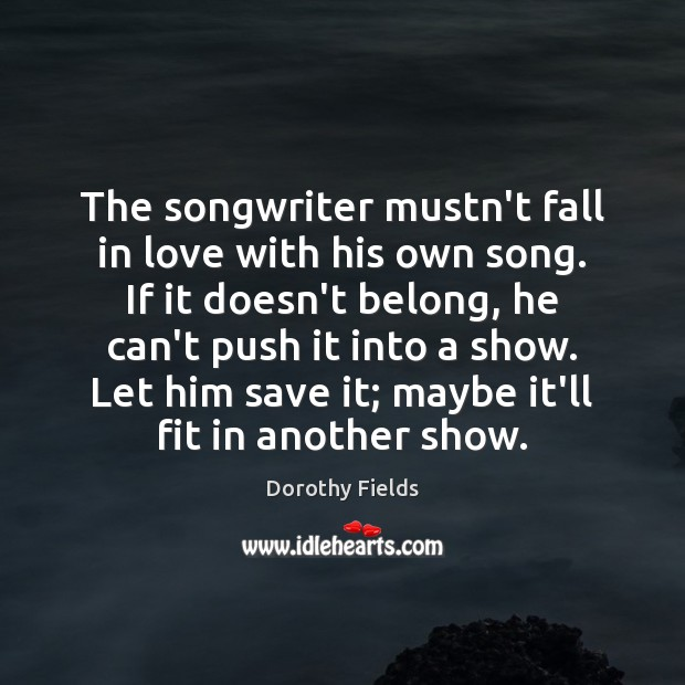 The songwriter mustn't fall in love with his own song. If it Dorothy Fields Picture Quote