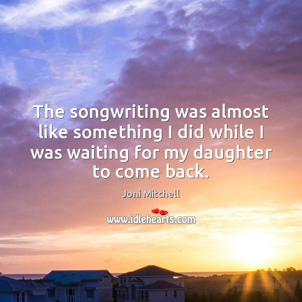 The songwriting was almost like something I did while I was waiting Joni Mitchell Picture Quote