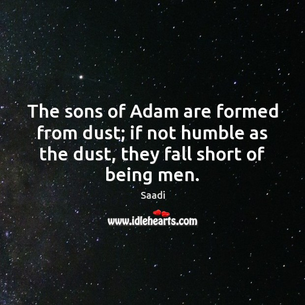 The sons of Adam are formed from dust; if not humble as Saadi Picture Quote