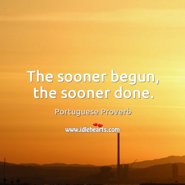 Image, The sooner begun, the sooner done.