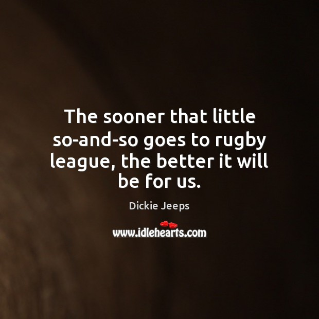 The sooner that little so-and-so goes to rugby league, the better it will be for us. Image