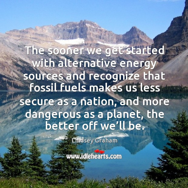 The sooner we get started with alternative energy sources and recognize that fossil fuels Image