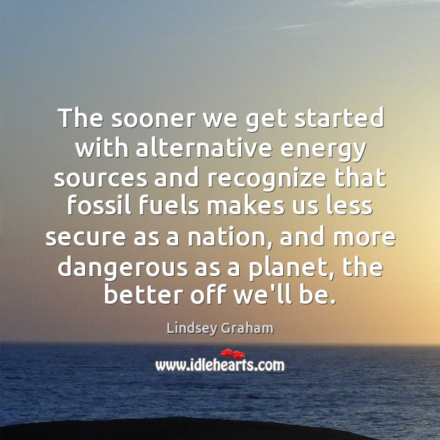 The sooner we get started with alternative energy sources and recognize that Image