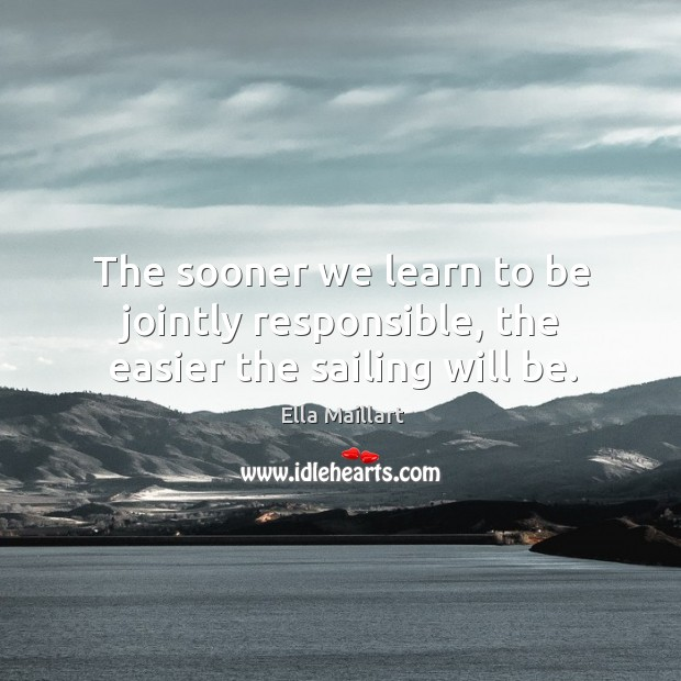 Image, The sooner we learn to be jointly responsible, the easier the sailing will be.