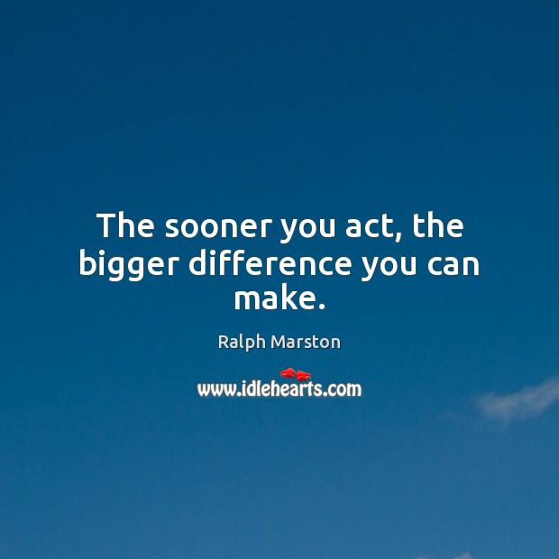 The sooner you act, the bigger difference you can make. Ralph Marston Picture Quote