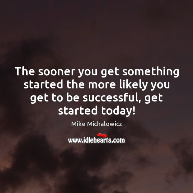 The sooner you get something started the more likely you get to Image
