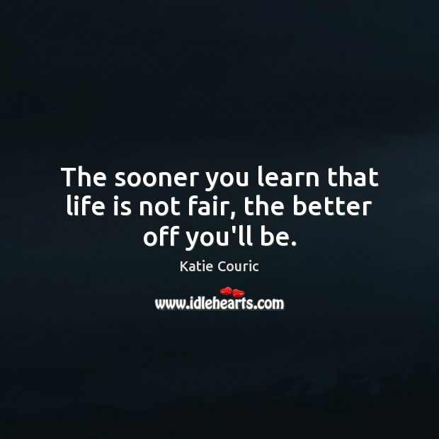 The sooner you learn that life is not fair, the better off you'll be. Katie Couric Picture Quote