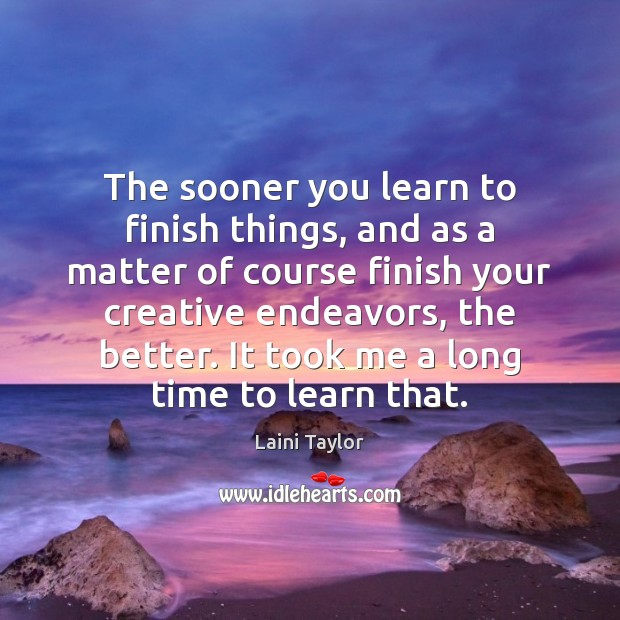 The sooner you learn to finish things, and as a matter of Laini Taylor Picture Quote