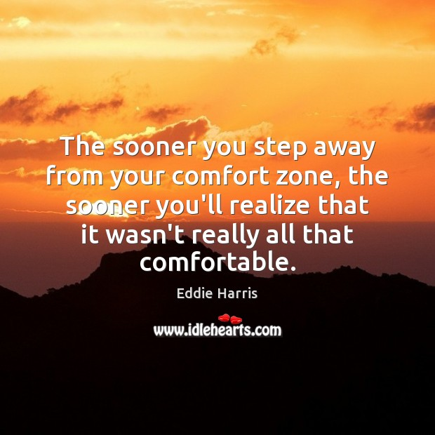 The sooner you step away from your comfort zone, the sooner you'll Image