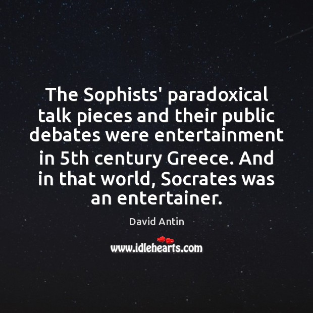 The Sophists' paradoxical talk pieces and their public debates were entertainment in 5 Image